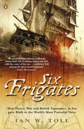 Six Frigates: How Piracy, War and British Supremacy at Sea Gave Birth tothe World's Most Powerful Navy by Ian Toll