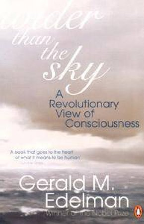 Wider Than The Sky: A Revolutionary View Of Consciousness by Gerald Edelman