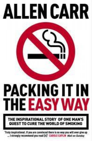 Packing It In The Easy Way: The Inspirational Story Of One Man's Quest To Cure The World Of Smoking by Allen Carr