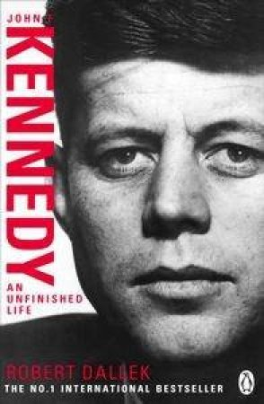 John F Kennedy: An Unfinished Life 1917-1963 by Robert Dallek