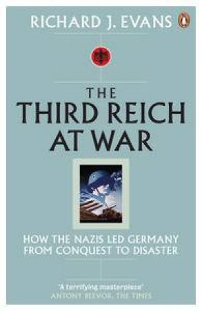 Third Reich at War: How the Nazis Led Germany From Conquest to Disaster