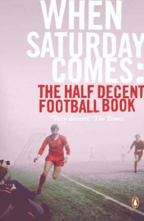 When Saturday Comes: The Half Decent Football Book by Anon