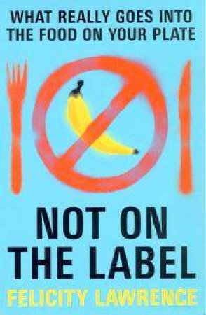 Not On The Label : What Really Goes Into The Food On Your Plate by Felicity Lawrence