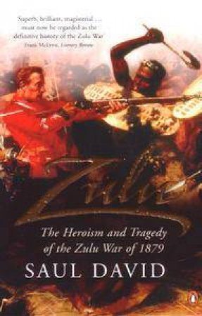 Zulu: The Heroism And Tragedy Of The Zulu War Of 1879 by David Saul