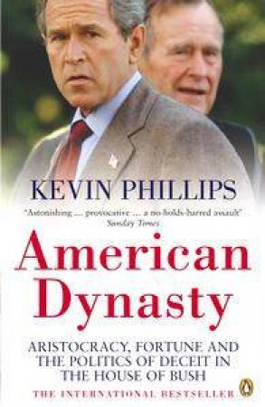 American Dynasty: Aristocracy, Fortune And The Politics Of Deceit In The House Of Bush by Kevin Phillips