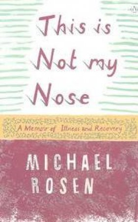 This Is Not My Nose: A Memoir Of Illness And Recovery by Michael Rosen