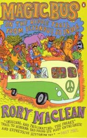 Magic Bus: On the Hippie Trail From Istanbul to India by Rory Maclean