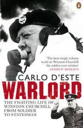 Warlord: The Fighting Life of Winston Churchill From Soldier to Stateman by Carlo D'este