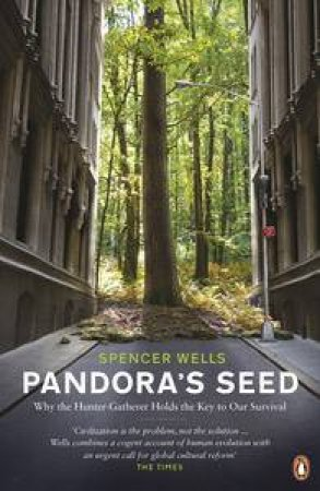 Pandora's Seed: Why the Hunter-Gatherer Holds the Key to Our Survival by Spencer Wells