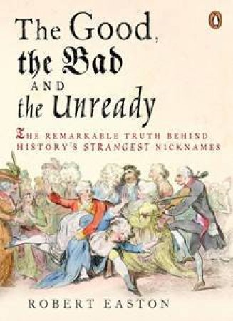Good, the Bad and the Unready: The Remarkable Truth Behind History's Strangest Nicknames by Robert Easton