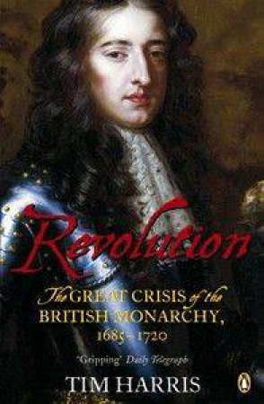 Revolution: The Great Crisis Of The British Monarchy 1685-1720 by Tim Harris