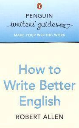 Penguin Writer's Guide: How To Write Better English by Robert Allen