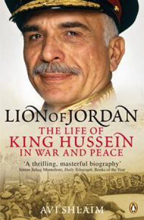 The Lion of Jordan: The Life of King Hussein in War and Peace by Avi Shlaim