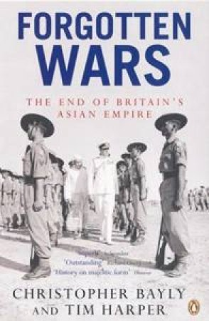 Forgotten Wars: The End Of Britain's Asian Empire by Christopher Bayly & Tim Harper