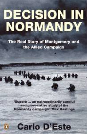 Decision in Normany: The Real Decision of Montgomery & the Allied Campaign by Carlo D'Este
