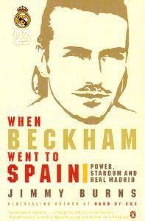 When Beckham Went To Spain: Power Stardom & Real Madrid by Jimmy Burns
