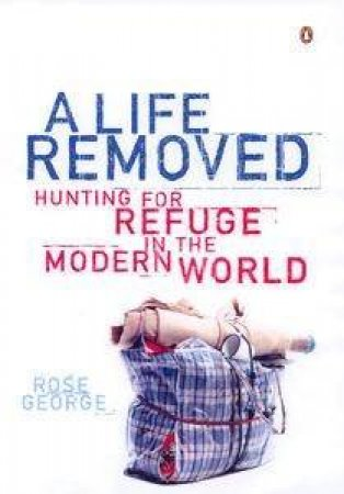 A Life Removed: Hunting For Refuge In The Modern World by Rose George
