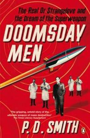 Doomsday Men: The Real Dr Strangelove and the Dream of the Superweapon by P D Smith