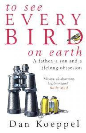 To See Every Bird On Earth: A Father, A Son & a Lifelong Obsession by Dan Koeppel
