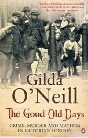The Good Old Days: Poverty, Crime & Terror In Victorian London by Gilda O'Neill
