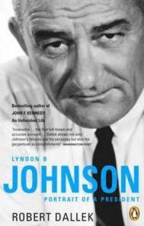 Lyndon B Johnson: Portrait Of A President by Robert Dallek