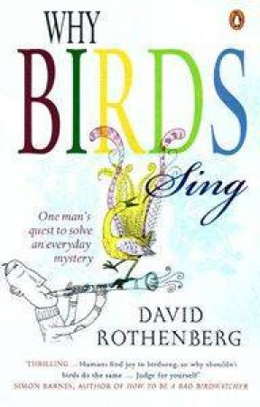 Why Birds Sing: One Man's Quest To Solve An Everyday Mystery by David Rothenberg