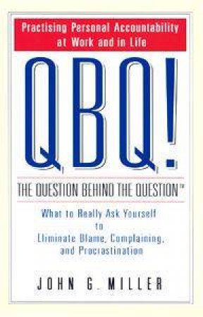 QBQ! The Question Behind The Question by John G Miller