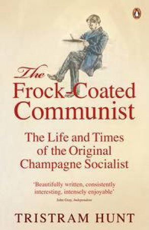 The Frock Coated Communist: The Life and Times of the Original Champagne Socialist by Tristram Hunt