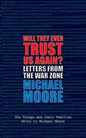Will They Ever Trust Us Again?: Letters From The War Zone by Michael Moore