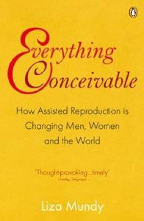 Everything Conceivable: How Assisted Reproduction is Changing Men, Women and the World by Liza Mundy