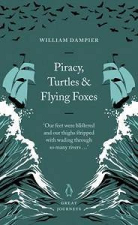 Great Journeys: Piracy, Shipwreck And Flying Foxes by William Dampier