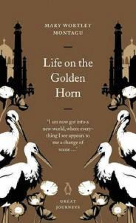 Great Journeys: Life On The Golden Horn by Mary Wortley Montagu