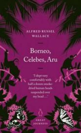 Great Journeys: Borneo, Celebes, Aru by Alfred Russel Wallace