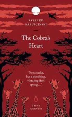 Great Journeys: The Cobra's Heart by Ryszard Kapuscinski