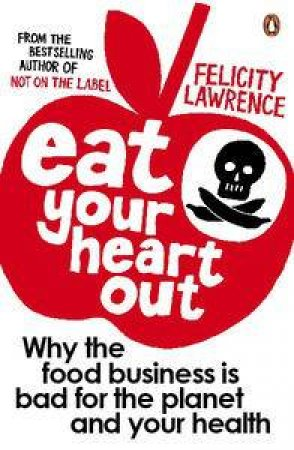 Eat Your Heart Out: Why the Food Business is Bad for the Planet and Your Health by Felicity Lawrence