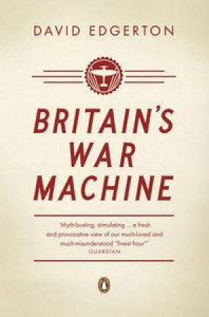 Britain's War Machine: Weapons, Resources and Experts in the Second World War by David Edgerton