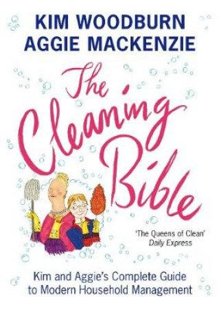The Cleaning Bible: Kim And Aggie's Complete Guide To Modern Household Management by Aggie MacKenzie & Kim Woodburn
