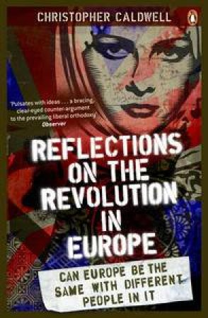 Reflections on the Revolution in Europe: Can Europe Be The Same With Different People In It by Christopher Caldwell