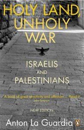 Holy Land, Unholy War: Israelis & Palestinians by Anton La Guardia