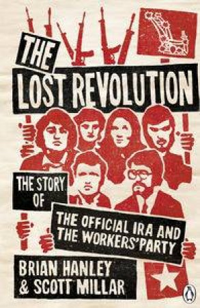 Lost Revolution: The Story of the Official IRA and the Worker's Party by Brian Hanley & Scott Millar