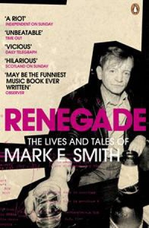 Renegade: The Lives and Tales of Mark E Smith by Mark E Smith