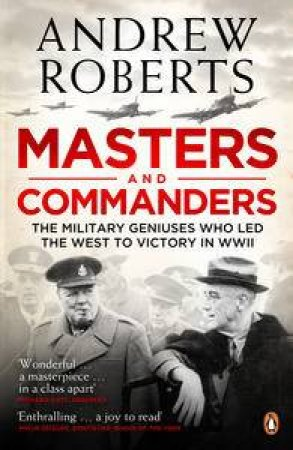 Masters and Commanders: The Military Geniuses Who Led the West to Victory in World War Two by Andrew Roberts