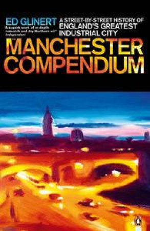 Manchester Compendium: A Street-by-Street History of England's Greatest Industrial City by Ed Glinert
