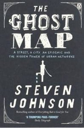 The Ghost Map: A Street, An Epidemic And The Hidden Power Of Urban Networks by Steve Johnson