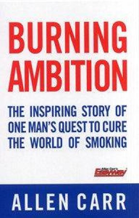 Burning Ambition: The Inspiring Story of One Man's Quest to Cure the World of Smoking by Allen Carr