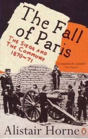 The Fall of Paris: The Seige & The Commune 1870-71 by Alistair Horne
