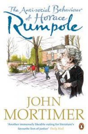 The Anti-Social Behaviour of Horace Rumpole by John Mortimer