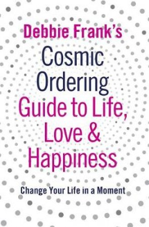 Debbie Frank's Cosmic Ordering Guide To Life, Love And Happiness by Debbie Frank