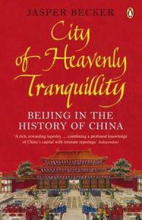 City of Heavenly Tranquillity: Beijing in the History of China by Jasper Becker