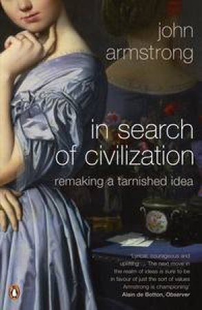 In Search Of Civilization: Remaking A Tarnished Idea by John Armstrong
